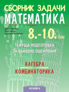 Сборник задачи по математика за текуща подготовка за НВО, алгебра и комбинаторика, 10. клас