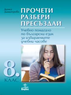 Прочети разбери пресъздай. Учебно помагало по български език за избираемите учебни часове 8. клас