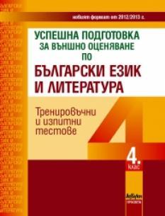Успешна подготовка за външно оценяване по български език и литература за 4. клас. Тренировъчни и изпитни тестове по новия формат от 2012/2013 г.