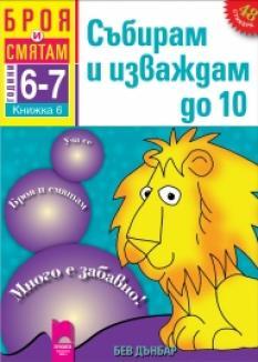 Броя и смятам. Книжка 6. Събирам и изваждам до 10. За деца на 6 – 7 години